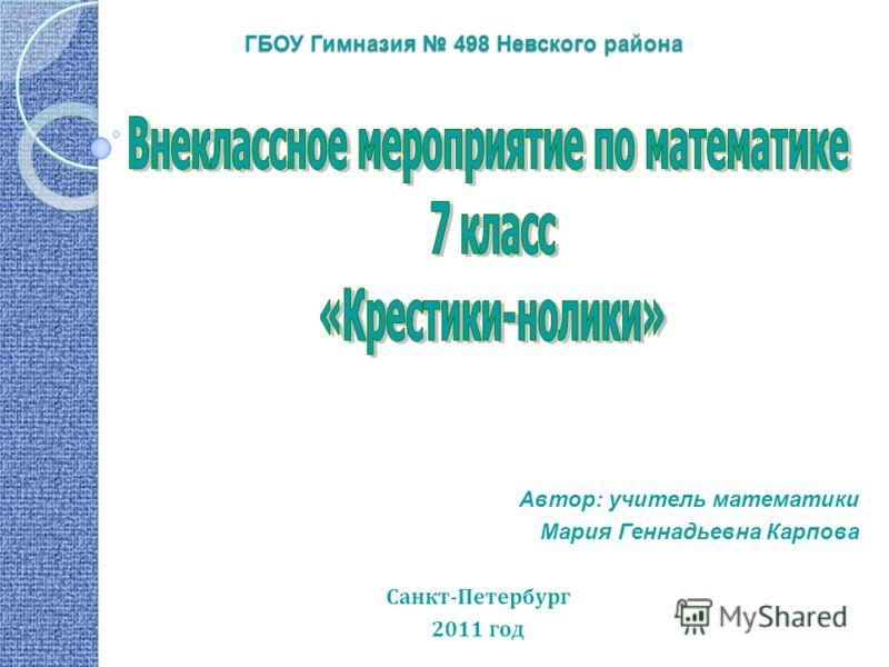 ГБОУ Гимназия 498 Невского района Автор: учитель математики Мария Геннадьевна Карпова Санкт-Петербург 2011 год