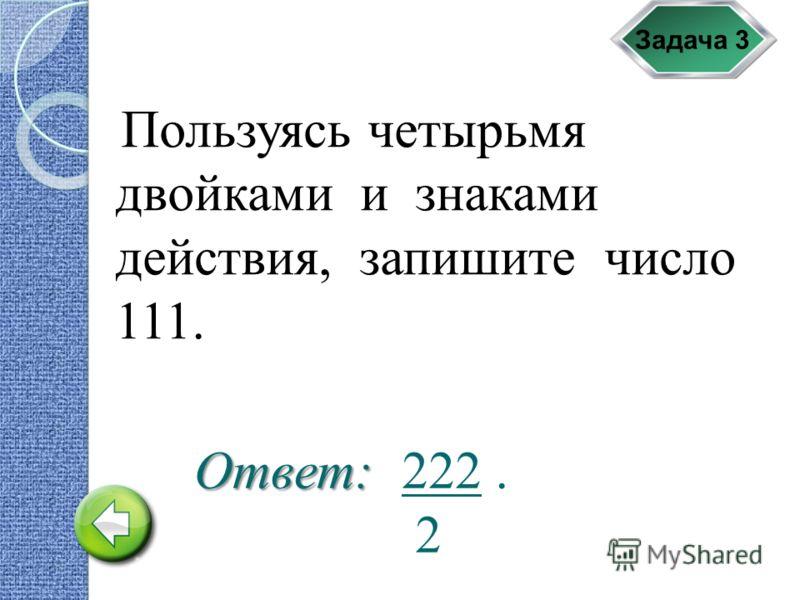 Задача 3 Пользуясь четырьмя двойками и знаками действия, запишите число 111. 222. 2Ответ: