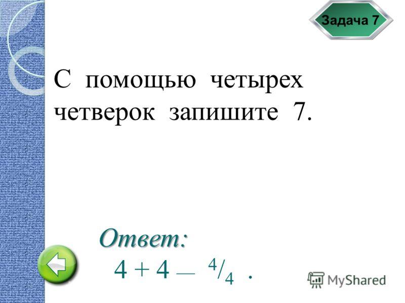 Задача 7 С помощью четырех четверок запишите 7. 4 + 4 __ 4 / 4. Ответ: