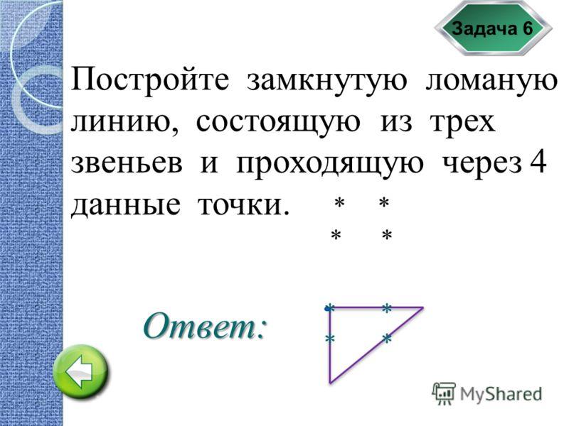 Задача 6 Постройте замкнутую ломаную линию, состоящую из трех звеньев и проходящую через 4 данные точки. * * * * Ответ: * *