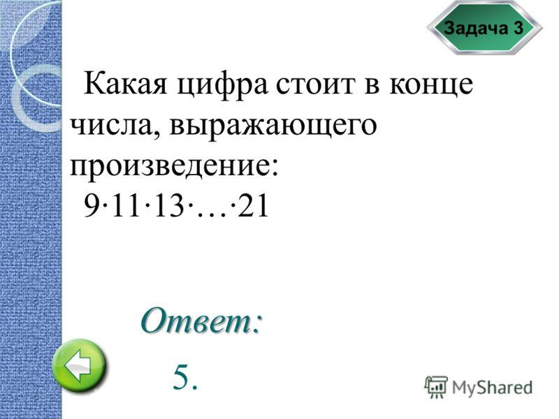 Задача 3 Какая цифра стоит в конце числа, выражающего произведение: 9·11·13·…·21 5. Ответ: