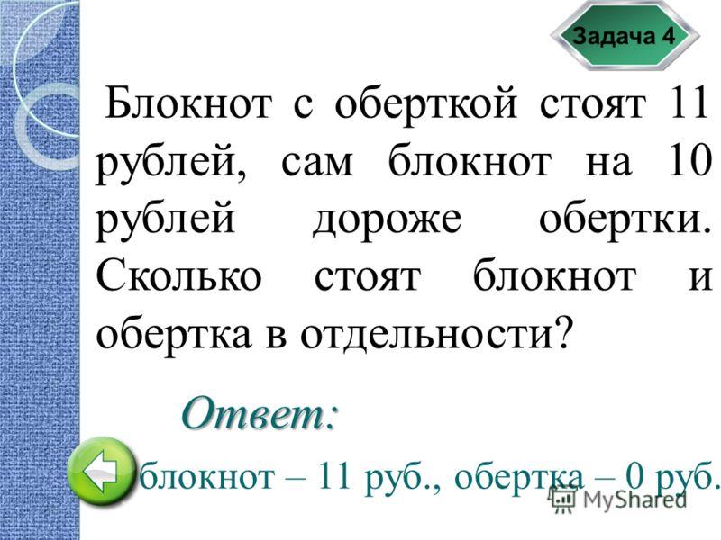 Задача 4 Блокнот с оберткой стоят 11 рублей, сам блокнот на 10 рублей дороже обертки. Сколько стоят блокнот и обертка в отдельности? блокнот – 11 руб., обертка – 0 руб. Ответ: