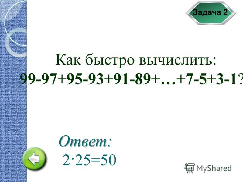 Задача 2 Как быстро вычислить: 99-97+95-93+91-89+…+7-5+3-1? Ответ: 2·25=50