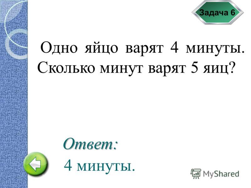 Задача 6 Одно яйцо варят 4 минуты. Сколько минут варят 5 яиц? 4 минуты. Ответ: