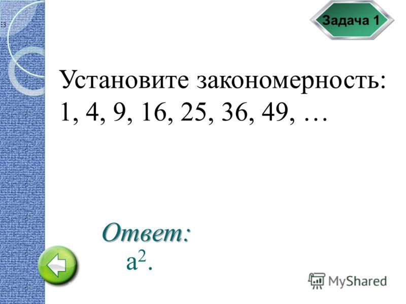 Задача 1 Установите закономерность: 1, 4, 9, 16, 25, 36, 49, … а2.а2. Ответ: