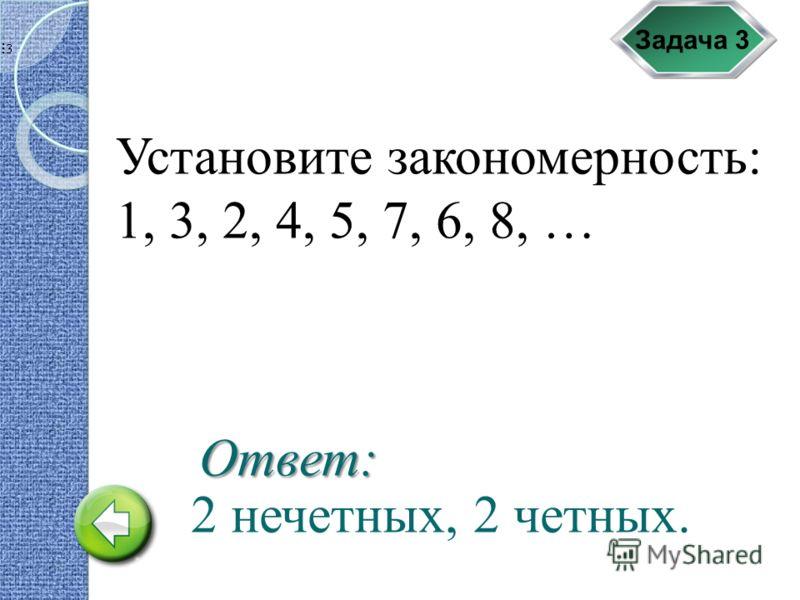 Задача 3 Установите закономерность: 1, 3, 2, 4, 5, 7, 6, 8, … 2 нечетных, 2 четных. Ответ: