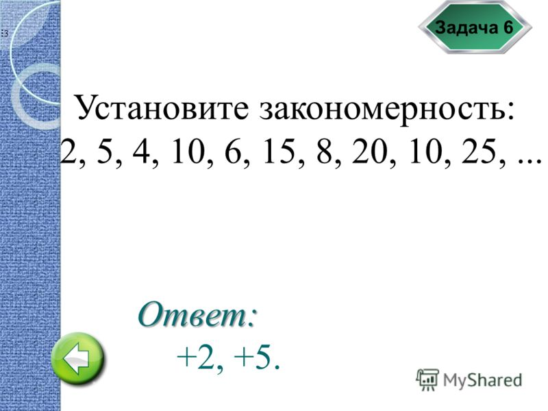 Задача 6 Установите закономерность: 2, 5, 4, 10, 6, 15, 8, 20, 10, 25,... +2, +5. Ответ: