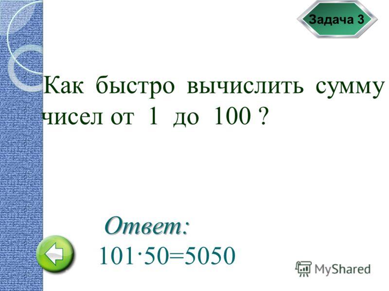 Задача 3 Как быстро вычислить сумму чисел от 1 до 100 ? Ответ: 101·50=5050