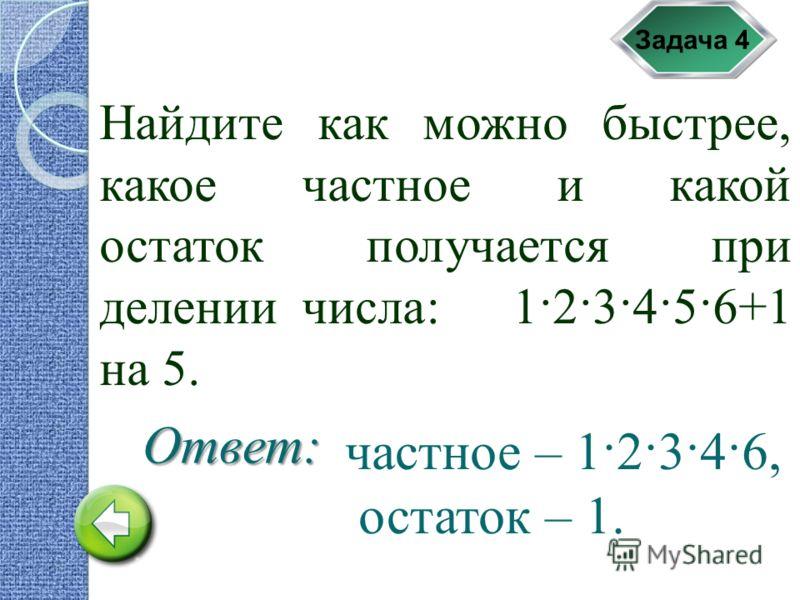 Задача 4 Найдите как можно быстрее, какое частное и какой остаток получается при делении числа: 1·2·3·4·5·6+1 на 5. Ответ: частное – 1·2·3·4·6, остаток – 1.