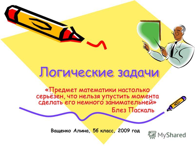 Логические задачи Логические задачи Логические задачи «Предмет математики настолько серьёзен, что нельзя упустить момента сделать его немного занимательней» Блез Паскаль Блез Паскаль Ващенко Алина, 5б класс, 2009 год