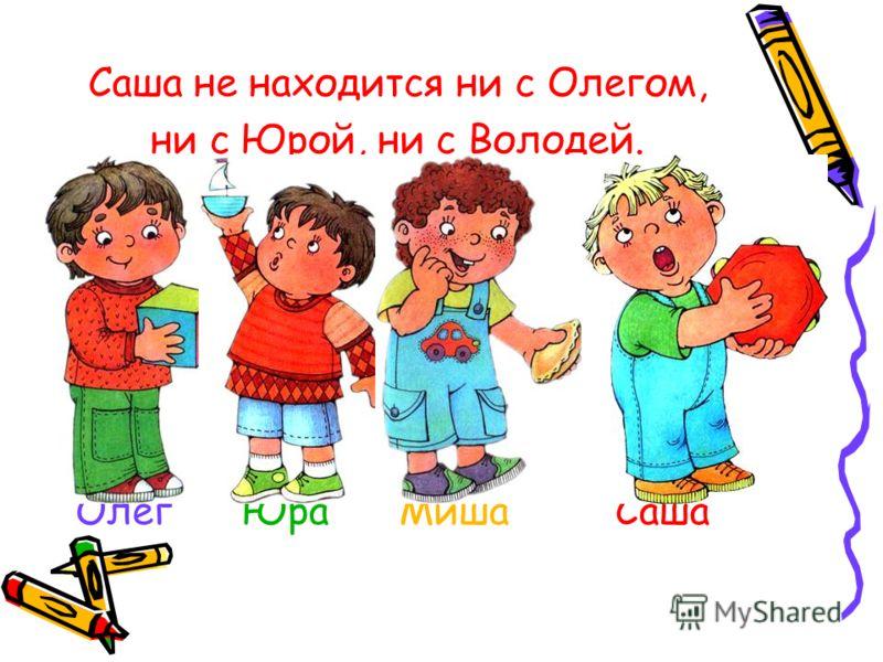 Саша не находится ни с Олегом, ни с Юрой, ни с Володей. Олег Юра Миша Саша