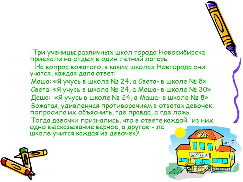 Три ученицы различных школ города Новосибирска приехали на отдых в один летний лагерь. На вопрос вожатого, в каких школах Новгорода они учатся, каждая дала ответ: Маша: «Я учусь в школе 24, а Света- в школе 8» Света: «Я учусь в школе 24, а Маша- в шк
