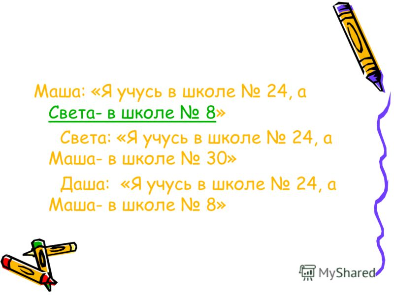 Маша: «Я учусь в школе 24, а Света- в школе 8» Света: «Я учусь в школе 24, а Маша- в школе 30» Даша: «Я учусь в школе 24, а Маша- в школе 8»