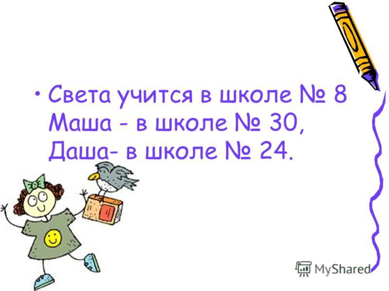 Света учится в школе 8 Маша - в школе 30, Даша- в школе 24.
