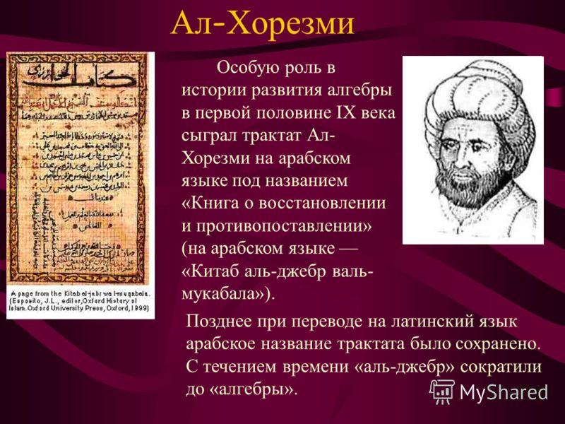 Ал - Хорезми Особую роль в истории развития алгебры в первой половине IX века сыграл трактат Ал- Хорезми на арабском языке под названием «Книга о восстановлении и противопоставлении» (на арабском языке «Китаб аль-джебр валь- мукабала»). Позднее при п
