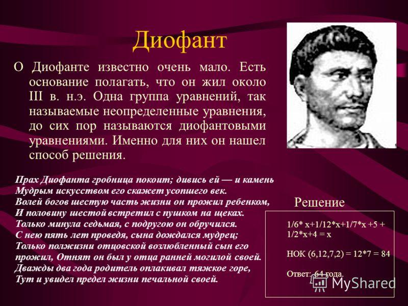 Диофант О Диофанте известно очень мало. Есть основание полагать, что он жил около III в. н.э. Одна группа уравнений, так называемые неопределенные уравнения, до сих пор называются диофантовыми уравнениями. Именно для них он нашел способ решения. Прах