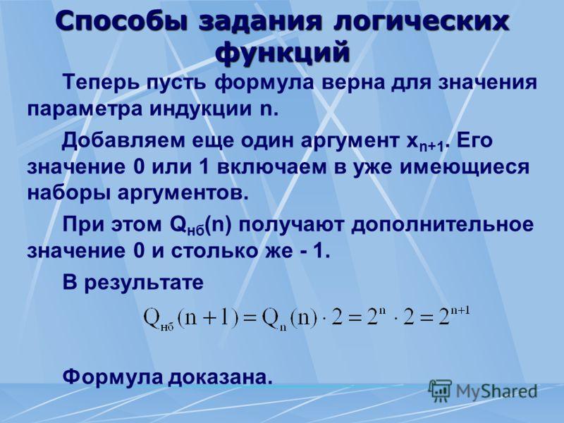 Способы задания логических функций Теперь пусть формула верна для значения параметра индукции n. Добавляем еще один аргумент х n+1. Его значение 0 или 1 включаем в уже имеющиеся наборы аргументов. При этом Q нб (n) получают дополнительное значение 0