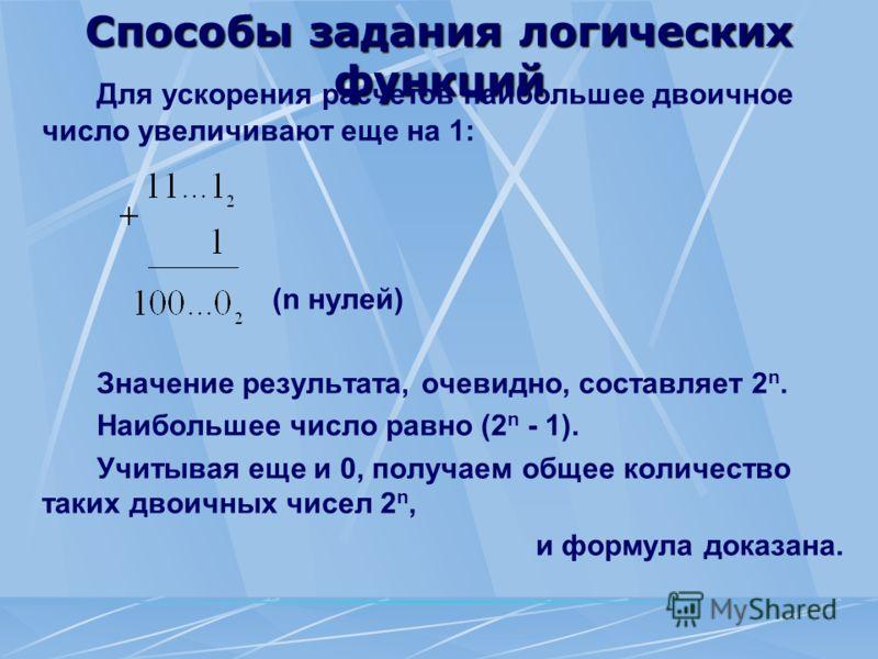 Способы задания логических функций Для ускорения расчетов наибольшее двоичное число увеличивают еще на 1: (n нулей) Значение результата, очевидно, составляет 2 n. Наибольшее число равно (2 n - 1). Учитывая еще и 0, получаем общее количество таких дво
