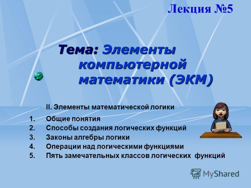 Тема: Элементы компьютерной математики (ЭКМ) II. Элементы математической логики 1.Общие понятия 2.Способы создания логических функций 3.Законы алгебры логики 4.Операции над логическими функциями 5.Пять замечательных классов логических функций Лекция
