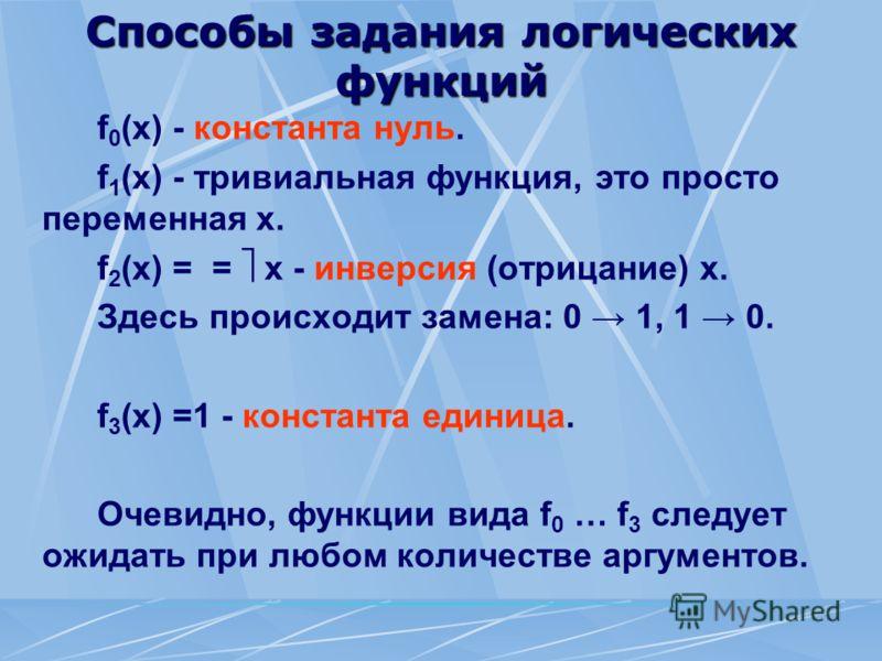 Способы задания логических функций f 0 (x) - константа нуль. f 1 (x) - тривиальная функция, это просто переменная х. f 2 (x) = = x - инверсия (отрицание) х. Здесь происходит замена: 0 1, 1 0. f 3 (x) =1 - константа единица. Очевидно, функции вида f 0