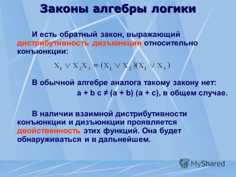 Законы алгебры логики И есть обратный закон, выражающий дистрибутивность дизъюнкции относительно конъюнкции: В обычной алгебре аналога такому закону нет: a + b c (a + b) (a + c), в общем случае. В наличии взаимной дистрибутивности конъюнкции и дизъюн