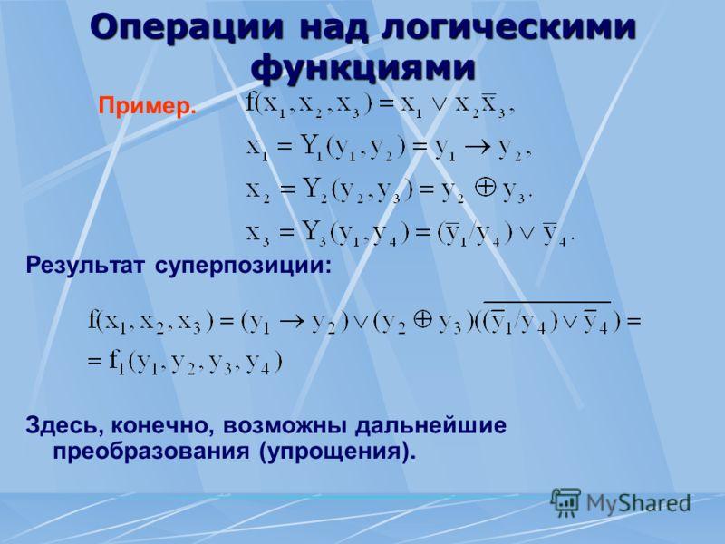 Операции над логическими функциями Пример. Результат суперпозиции: Здесь, конечно, возможны дальнейшие преобразования (упрощения).