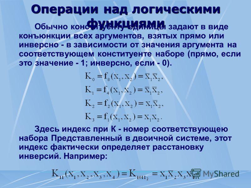 Операции над логическими функциями Обычно конституенту единицы задают в виде конъюнкции всех аргументов, взятых прямо или инверсно - в зависимости от значения аргумента на соответствующем конституенте наборе (прямо, если это значение - 1; инверсно, е