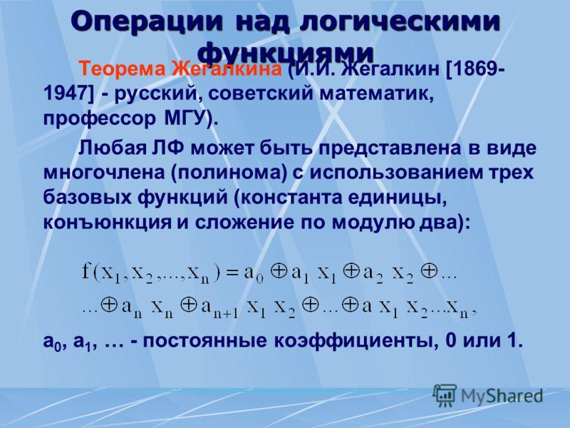 Операции над логическими функциями Теорема Жегалкина (И.И. Жегалкин [1869- 1947] - русский, советский математик, профессор МГУ). Любая ЛФ может быть представлена в виде многочлена (полинома) с использованием трех базовых функций (константа единицы, к