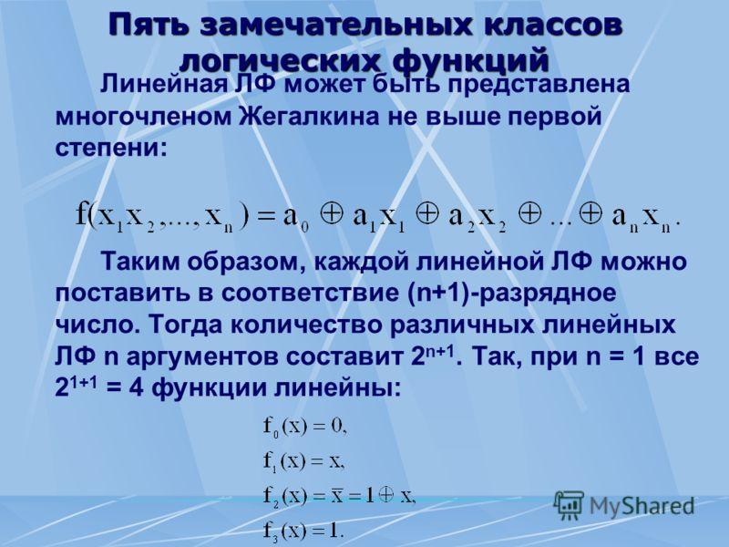 Пять замечательных классов логических функций Линейная ЛФ может быть представлена многочленом Жегалкина не выше первой степени: Таким образом, каждой линейной ЛФ можно поставить в соответствие (n+1)-разрядное число. Тогда количество различных линейны