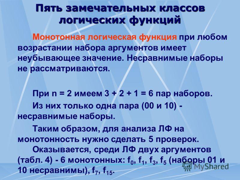 Пять замечательных классов логических функций Монотонная логическая функция при любом возрастании набора аргументов имеет неубывающее значение. Несравнимые наборы не рассматриваются. При n = 2 имеем 3 + 2 + 1 = 6 пар наборов. Из них только одна пара