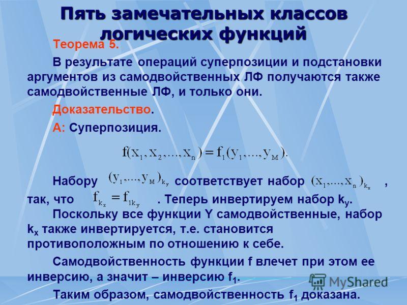 Пять замечательных классов логических функций Теорема 5. В результате операций суперпозиции и подстановки аргументов из самодвойственных ЛФ получаются также самодвойственные ЛФ, и только они. Доказательство. A: Суперпозиция. Набору соответствует набо