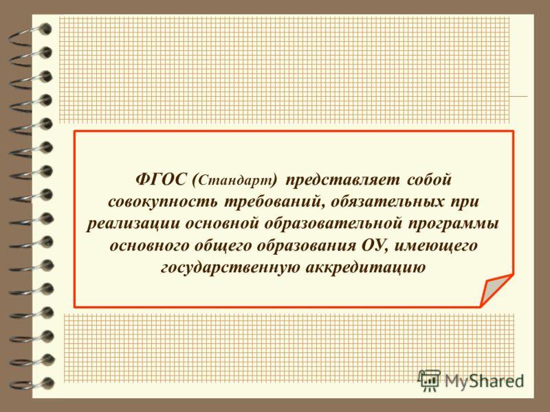 ФГОС ( Стандарт ) представляет собой совокупность требований, обязательных при реализации основной образовательной программы основного общего образования ОУ, имеющего государственную аккредитацию