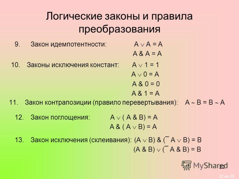 22 из 20 22 Логические законы и правила преобразования 9.Закон идемпотентности:А А = А А & А = А 10.Законы исключения констант: А 1 = 1 А 0 = А А & 0 = 0 А & 1 = А 11.Закон контрапозиции (правило перевертывания): А В = В А 12.Закон поглощения:А ( А &