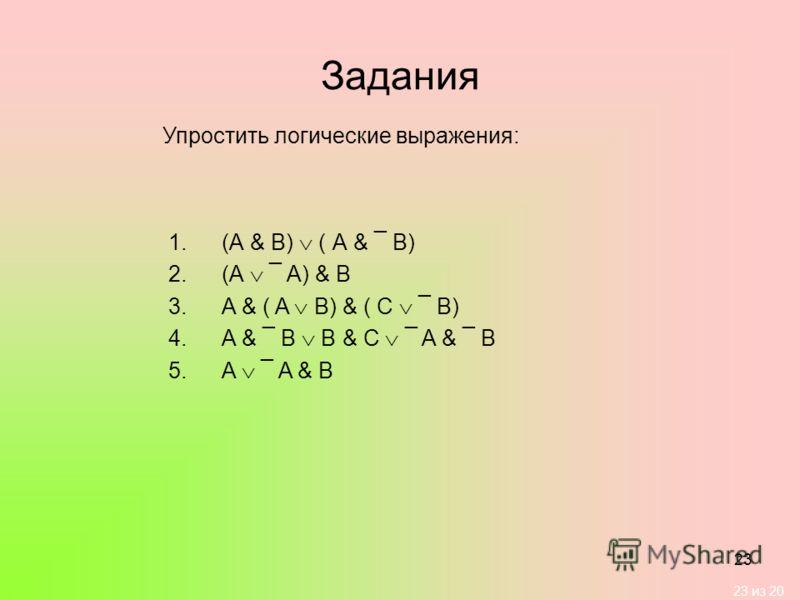 23 из 20 23 Задания Упростить логические выражения: 1.(А & В) ( А & ¯ B) 2.(А ¯ A) & B 3.A & ( A B) & ( C ¯ B) 4.A & ¯ B B & C ¯ A & ¯ B 5.A ¯ A & B