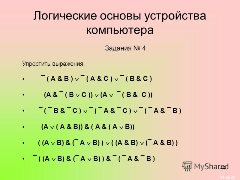 44 из 20 44 Логические основы устройства компьютера Задания 4 Упростить выражения: ¯ ( А & B ) ¯ ( А & C ) ¯ ( B & C ) (A & ¯ ( B C )) (A ¯ ( B & C )) ¯ ( ¯ B & ¯ C ) ¯ ( ¯ A & ¯ C ) ¯ ( ¯ A & ¯ B ) (А ( А & В)) & ( А & ( А В)) ( (А В) & (¯ А В) ) (