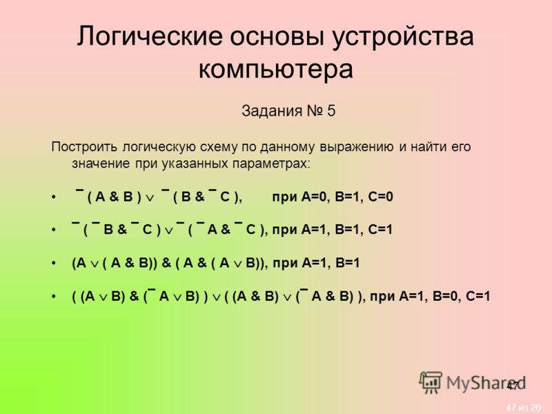 47 из 20 47 Логические основы устройства компьютера Задания 5 Построить логическую схему по данному выражению и найти его значение при указанных параметрах: ¯ ( А & B ) ¯ ( B & ¯ C ), при А=0, В=1, С=0 ¯ ( ¯ B & ¯ C ) ¯ ( ¯ A & ¯ C ),при А=1, В=1, С=