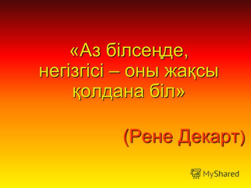 «Аз білсеңде, негізгісі – оны жақсы қолдана біл» (Рене Декарт ) (Рене Декарт )