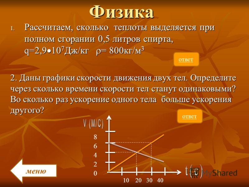 Физика 1. Рассчитаем, сколько теплоты выделяется при полном сгорании 0,5 литров спирта, q=2,9 10 7 Дж/кг = 800кг/м 3 2. Даны графики скорости движения двух тел. Определите через сколько времени скорости тел станут одинаковыми? Во сколько раз ускорени