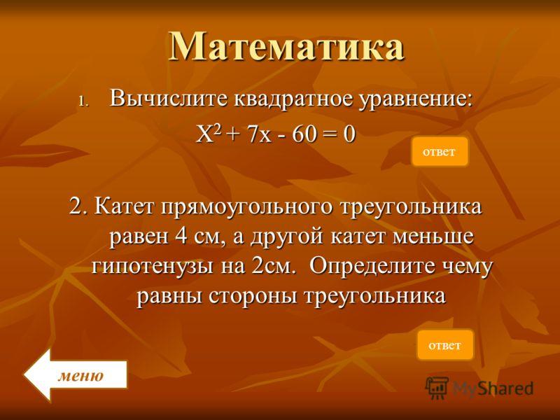 Математика 1. Вычислите квадратное уравнение: Х 2 + 7х - 60 = 0 2. Катет прямоугольного треугольника равен 4 см, а другой катет меньше гипотенузы на 2см. Определите чему равны стороны треугольника меню ответ