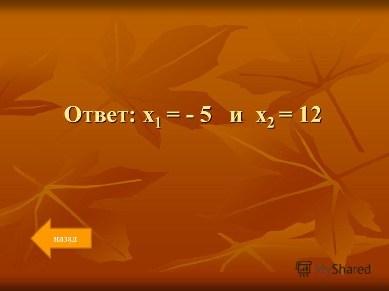 Ответ: х 1 = - 5 и х 2 = 12 назад