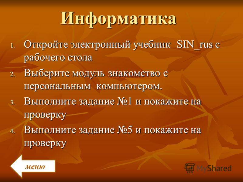 Информатика 1. Откройте электронный учебник SIN_rus с рабочего стола 2. Выберите модуль знакомство с персональным компьютером. 3. Выполните задание 1 и покажите на проверку 4. Выполните задание 5 и покажите на проверку меню