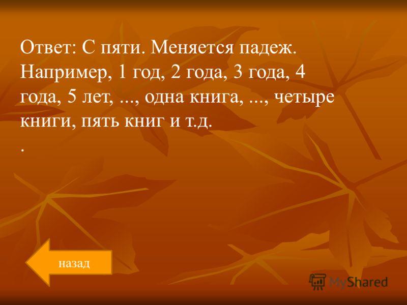 Ответ: С пяти. Меняется падеж. Например, 1 год, 2 года, 3 года, 4 года, 5 лет,..., одна книга,..., четыре книги, пять книг и т.д.. назад