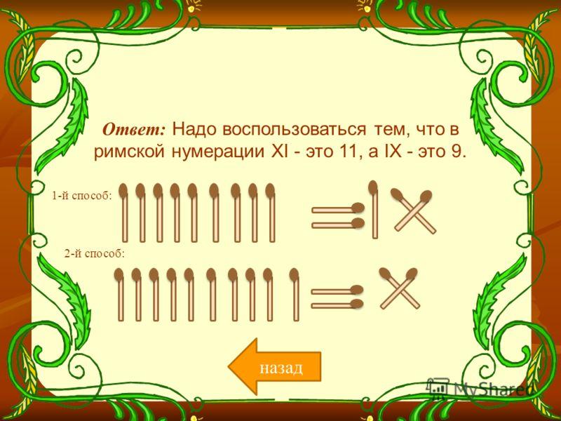 Ответ: Надо воспользоваться тем, что в римской нумерации XI - это 11, а IX - это 9. назад 1-й способ: 2-й способ: