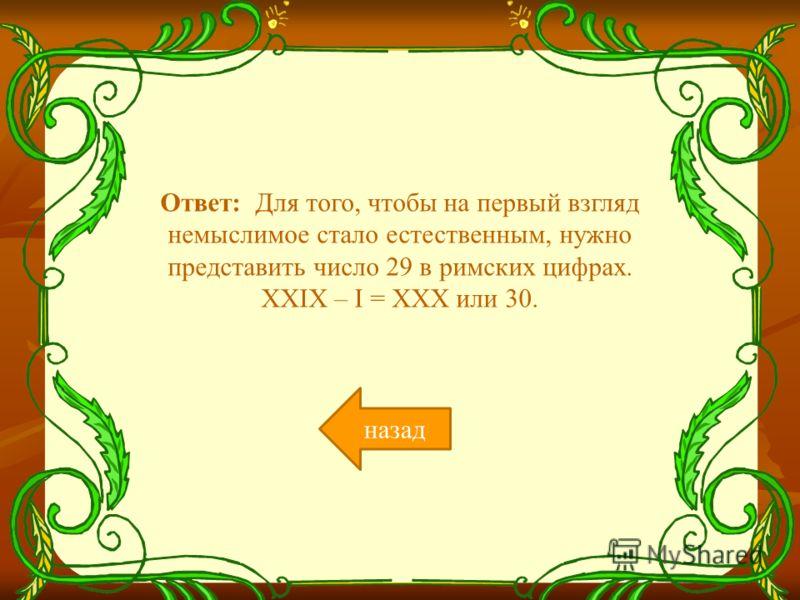 Ответ: Для того, чтобы на первый взгляд немыслимое стало естественным, нужно представить число 29 в римских цифрах. XXIX – I = XXX или 30. назад