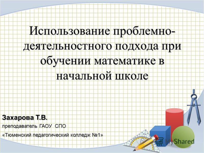 Использование проблемно- деятельностного подхода при обучении математике в начальной школе Захарова Т.В. преподаватель ГАОУ СПО «Тюменский педагогический колледж 1»