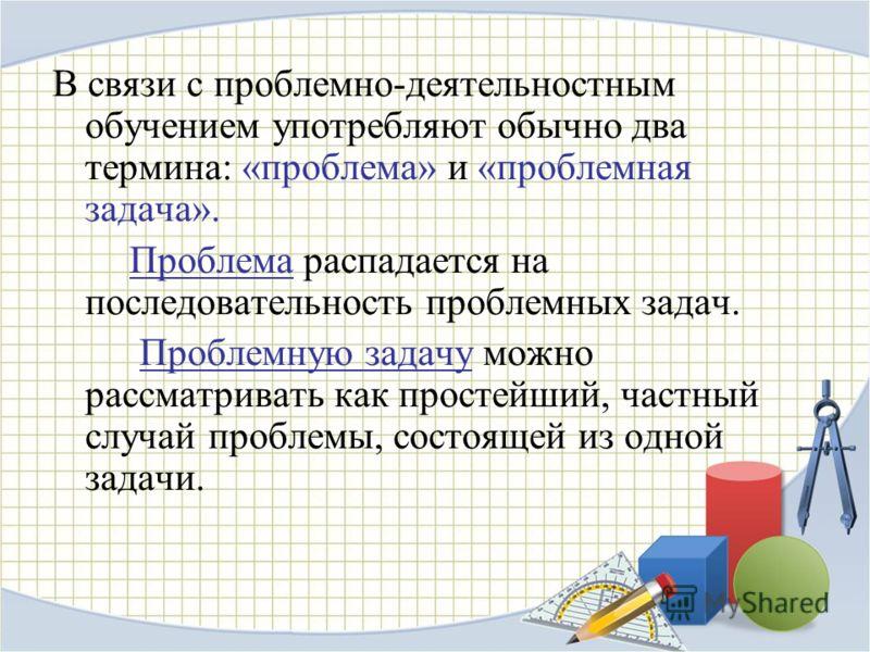 В связи с проблемно-деятельностным обучением употребляют обычно два термина: «проблема» и «проблемная задача». Проблема распадается на последовательность проблемных задач. Проблемную задачу можно рассматривать как простейший, частный случай проблемы,