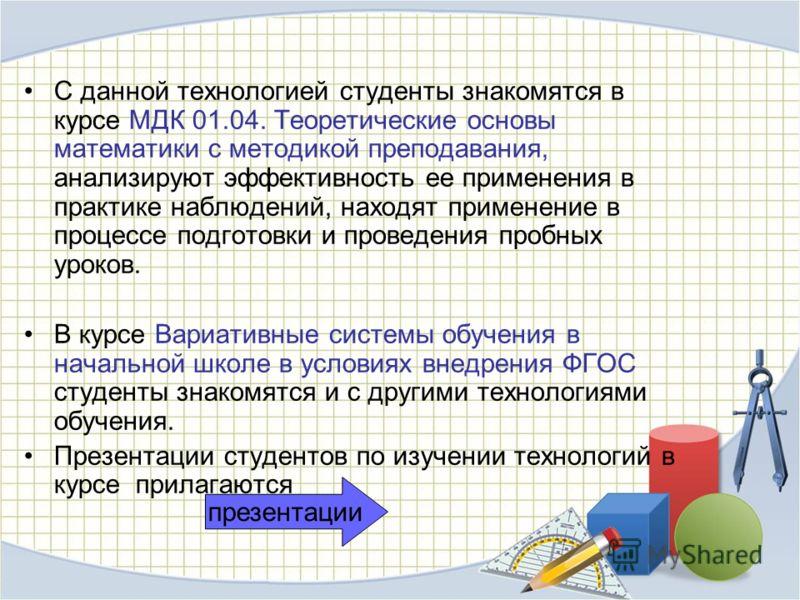 С данной технологией студенты знакомятся в курсе МДК 01.04. Теоретические основы математики с методикой преподавания, анализируют эффективность ее применения в практике наблюдений, находят применение в процессе подготовки и проведения пробных уроков.