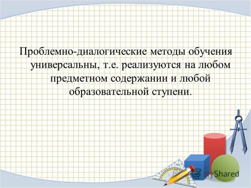 Проблемно-диалогические методы обучения универсальны, т.е. реализуются на любом предметном содержании и любой образовательной ступени.