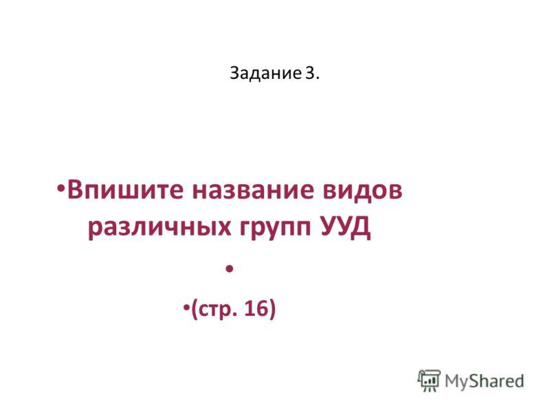 Задание 3. Впишите название видов различных групп УУД (стр. 16)
