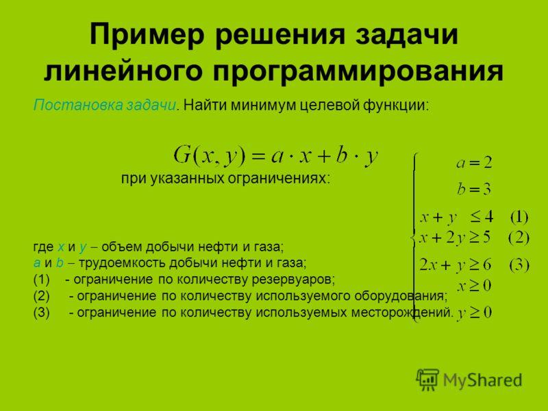 Пример решения задачи линейного программирования Постановка задачи. Найти минимум целевой функции: при указанных ограничениях: где х и y объем добычи нефти и газа; a и b трудоемкость добычи нефти и газа; (1)- ограничение по количеству резервуаров; (2